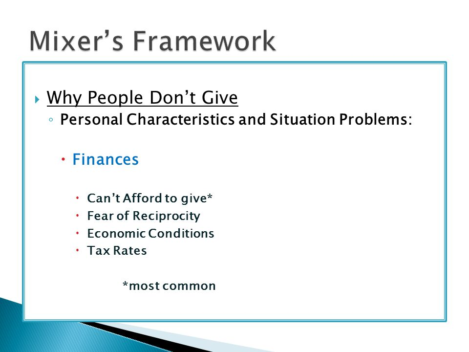  Why People Don't Give ◦ Personal Characteristics and Situation Problems:  Finances  Can't Afford to give*  Fear of Reciprocity  Economic Conditions  Tax Rates *most common