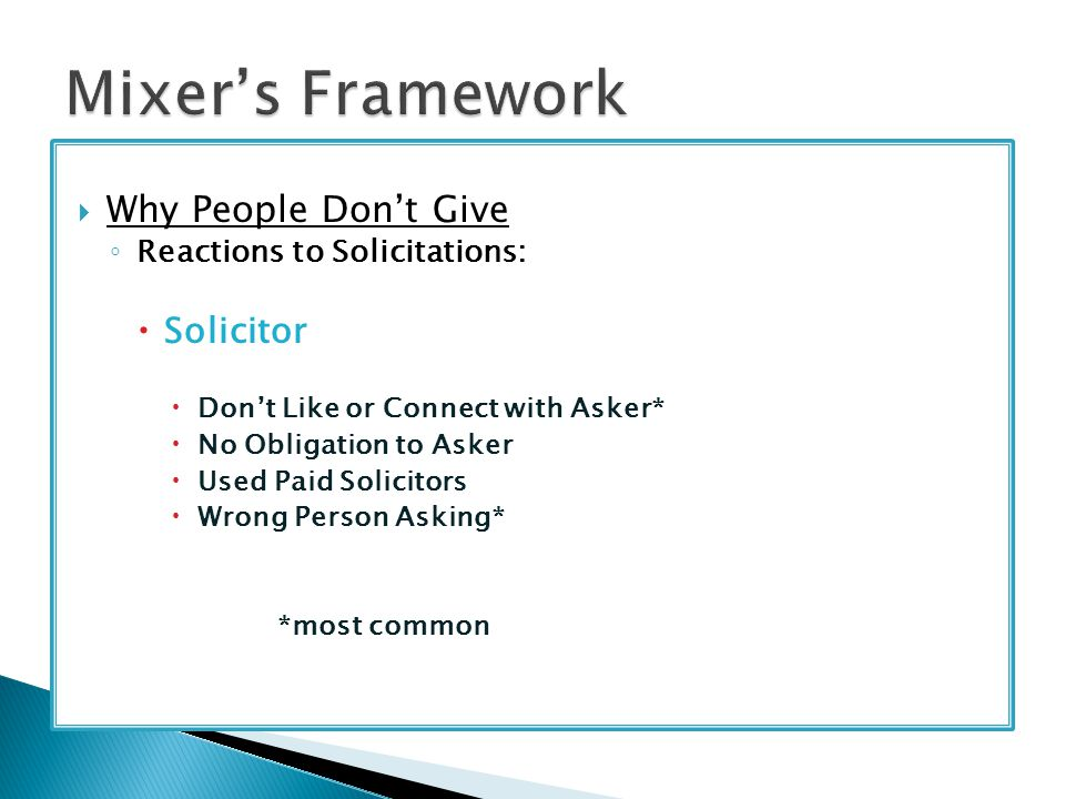  Why People Don't Give ◦ Reactions to Solicitations:  Solicitor  Don't Like or Connect with Asker*  No Obligation to Asker  Used Paid Solicitors  Wrong Person Asking* *most common