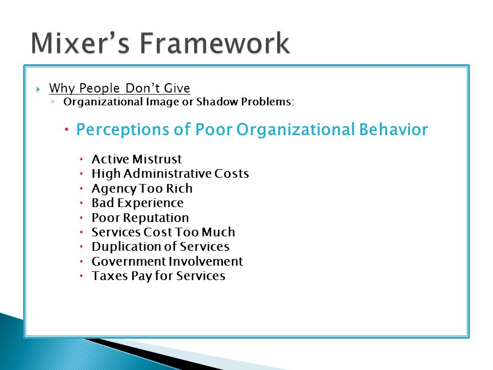  Why People Don't Give ◦ Organizational Image or Shadow Problems:  Perceptions of Poor Organizational Behavior  Active Mistrust  High Administrative Costs  Agency Too Rich  Bad Experience  Poor Reputation  Services Cost Too Much  Duplication of Services  Government Involvement  Taxes Pay for Services