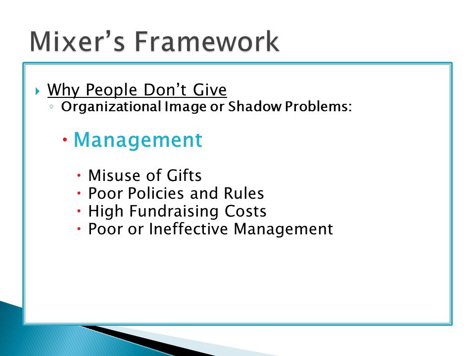  Why People Don't Give ◦ Organizational Image or Shadow Problems:  Management  Misuse of Gifts  Poor Policies and Rules  High Fundraising Costs  Poor or Ineffective Management