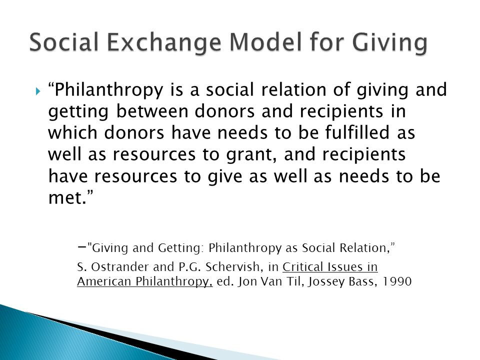  Philanthropy is a social relation of giving and getting between donors and recipients in which donors have needs to be fulfilled as well as resources to grant, and recipients have resources to give as well as needs to be met. - Giving and Getting: Philanthropy as Social Relation, S.