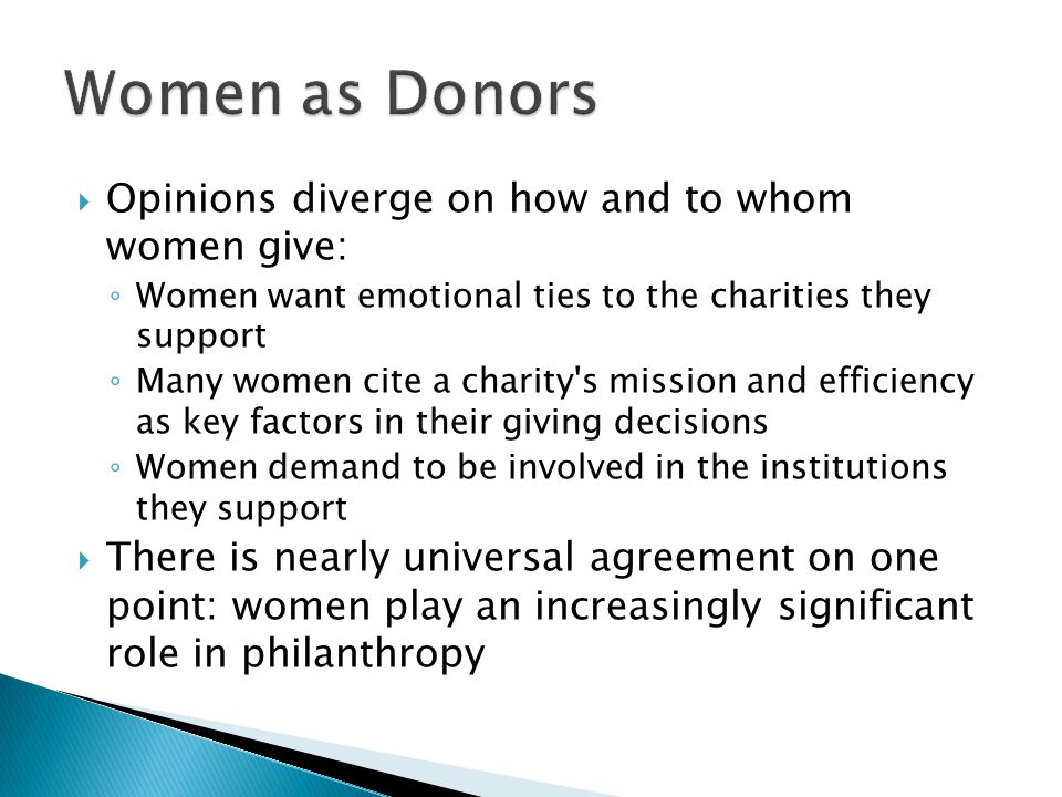  Opinions diverge on how and to whom women give: ◦ Women want emotional ties to the charities they support ◦ Many women cite a charity s mission and efficiency as key factors in their giving decisions ◦ Women demand to be involved in the institutions they support  There is nearly universal agreement on one point: women play an increasingly significant role in philanthropy