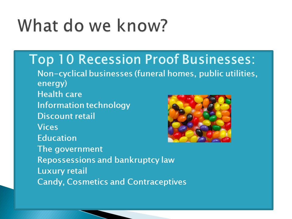  Top 10 Recession Proof Businesses: ◦ Non-cyclical businesses (funeral homes, public utilities, energy) ◦ Health care ◦ Information technology ◦ Discount retail ◦ Vices ◦ Education ◦ The government ◦ Repossessions and bankruptcy law ◦ Luxury retail ◦ Candy, Cosmetics and Contraceptives