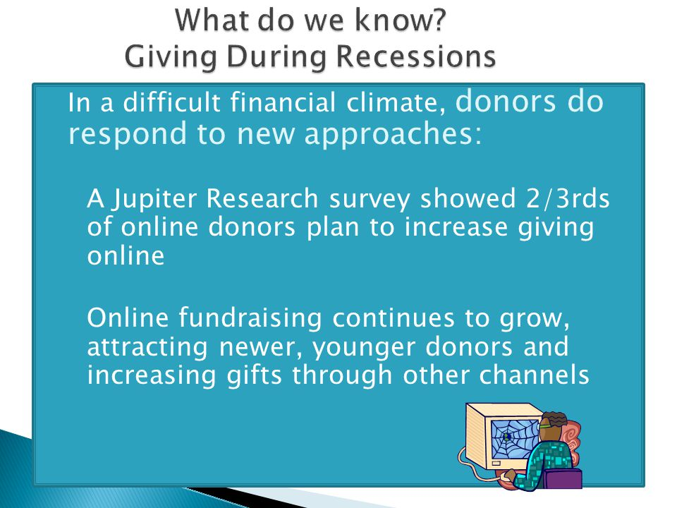  In a difficult financial climate, donors do respond to new approaches: ◦ A Jupiter Research survey showed 2/3rds of online donors plan to increase giving online ◦ Online fundraising continues to grow, attracting newer, younger donors and increasing gifts through other channels