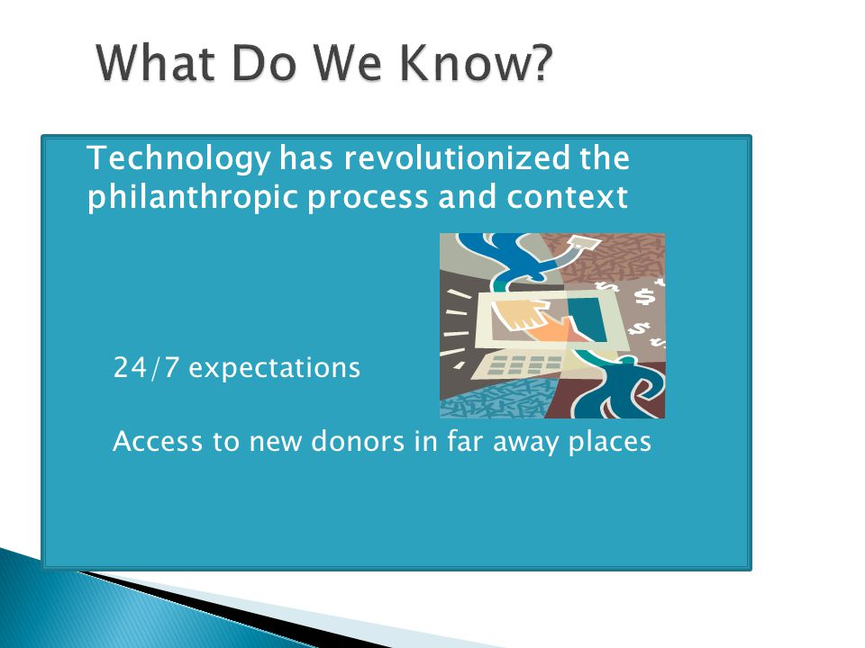 Technology has revolutionized the philanthropic process and context ◦ 24/7 expectations ◦ Access to new donors in far away places
