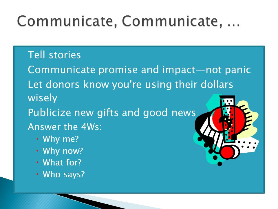  Tell stories  Communicate promise and impact—not panic  Let donors know you re using their dollars wisely  Publicize new gifts and good news  Answer the 4Ws:  Why me.