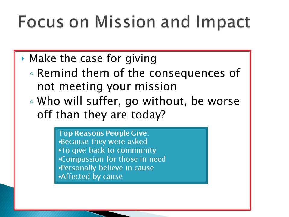  Make the case for giving ◦ Remind them of the consequences of not meeting your mission ◦ Who will suffer, go without, be worse off than they are today.