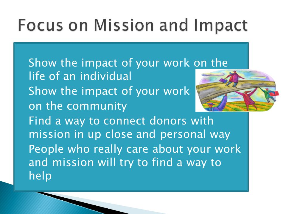  Show the impact of your work on the life of an individual  Show the impact of your work on the community  Find a way to connect donors with mission in up close and personal way  People who really care about your work and mission will try to find a way to help