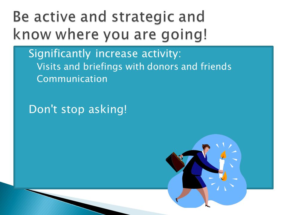  Significantly increase activity: ◦ Visits and briefings with donors and friends ◦ Communication  Don t stop asking!