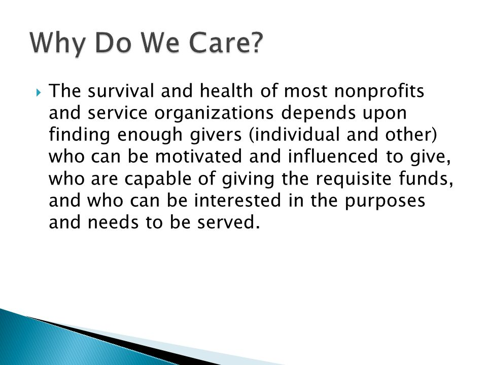  The survival and health of most nonprofits and service organizations depends upon finding enough givers (individual and other) who can be motivated and influenced to give, who are capable of giving the requisite funds, and who can be interested in the purposes and needs to be served.