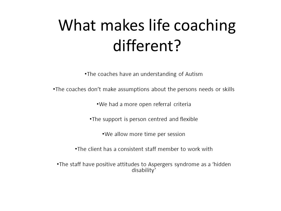 What makes life coaching different? The coaches have an understanding of Autism The coaches don't make assumptions about the persons needs or skills W
