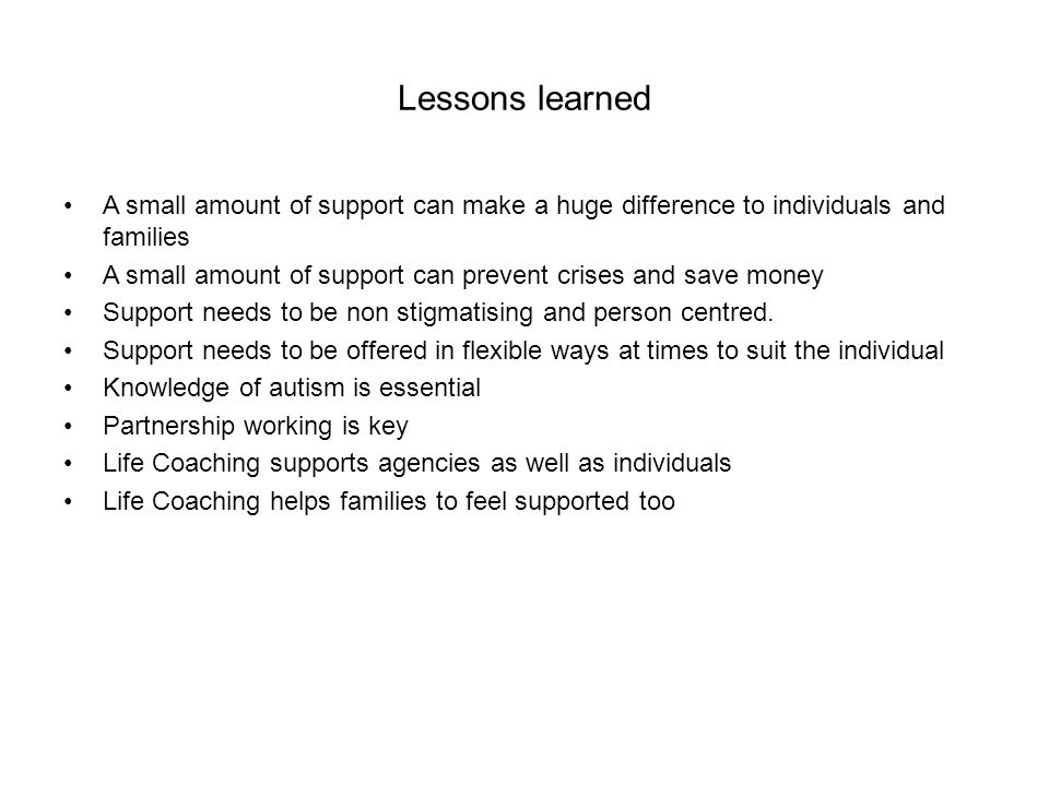 Lessons learned A small amount of support can make a huge difference to individuals and families A small amount of support can prevent crises and save money Support needs to be non stigmatising and person centred.