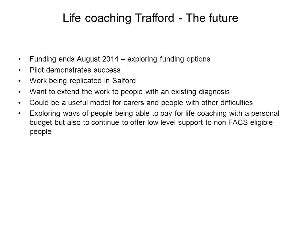 Life coaching Trafford - The future Funding ends August 2014 – exploring funding options Pilot demonstrates success Work being replicated in Salford Want to extend the work to people with an existing diagnosis Could be a useful model for carers and people with other difficulties Exploring ways of people being able to pay for life coaching with a personal budget but also to continue to offer low level support to non FACS eligible people
