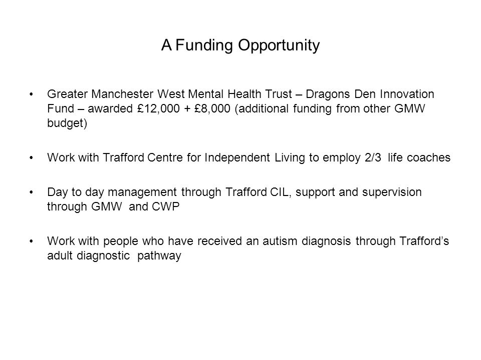 A Funding Opportunity Greater Manchester West Mental Health Trust – Dragons Den Innovation Fund – awarded £12,000 + £8,000 (additional funding from other GMW budget) Work with Trafford Centre for Independent Living to employ 2/3 life coaches Day to day management through Trafford CIL, support and supervision through GMW and CWP Work with people who have received an autism diagnosis through Trafford's adult diagnostic pathway