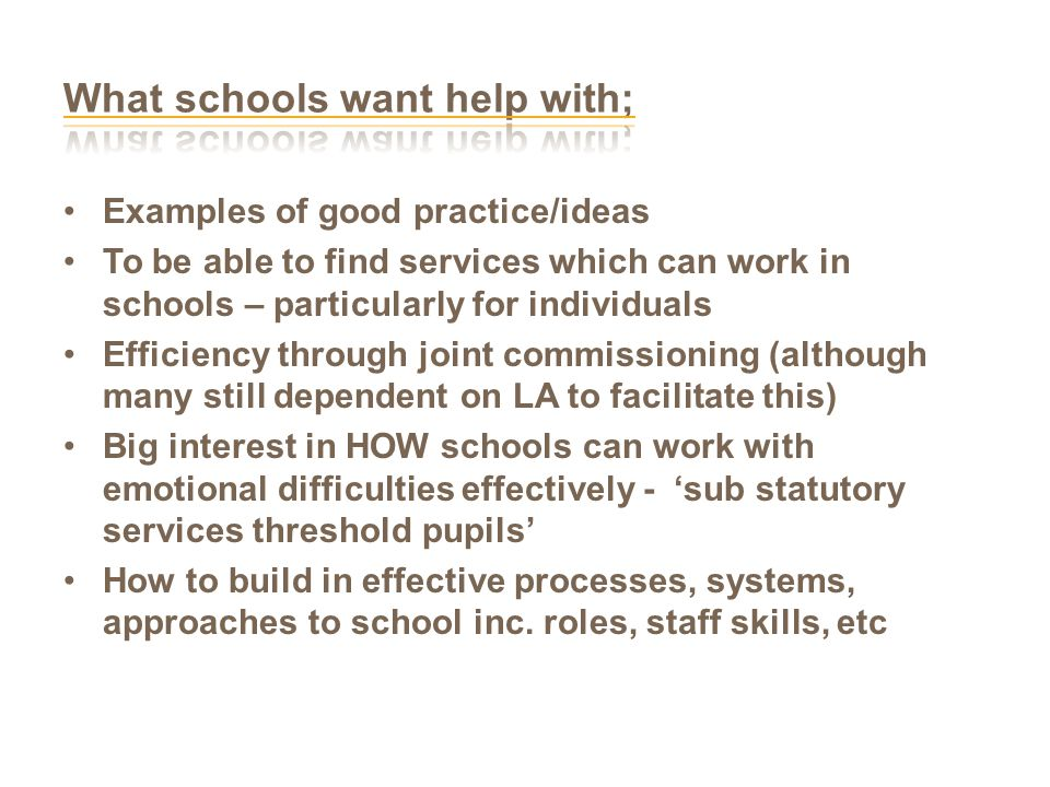 Examples of good practice/ideas To be able to find services which can work in schools – particularly for individuals Efficiency through joint commissioning (although many still dependent on LA to facilitate this) Big interest in HOW schools can work with emotional difficulties effectively - 'sub statutory services threshold pupils' How to build in effective processes, systems, approaches to school inc.