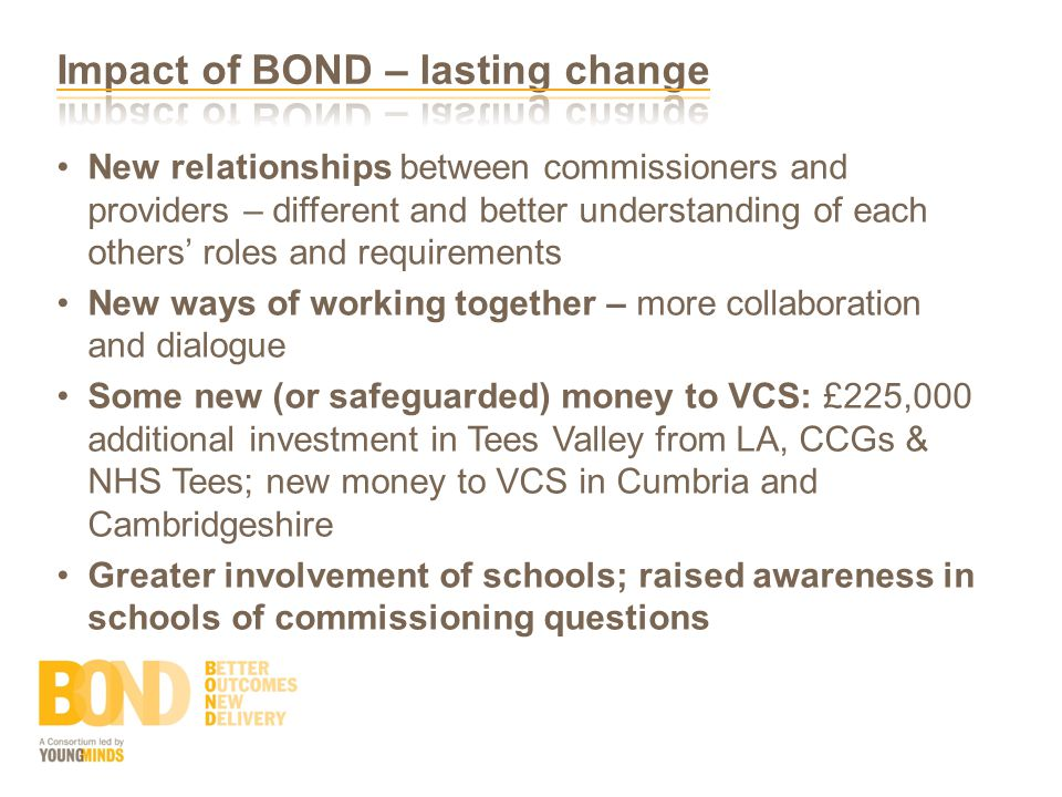 New relationships between commissioners and providers – different and better understanding of each others' roles and requirements New ways of working together – more collaboration and dialogue Some new (or safeguarded) money to VCS: £225,000 additional investment in Tees Valley from LA, CCGs & NHS Tees; new money to VCS in Cumbria and Cambridgeshire Greater involvement of schools; raised awareness in schools of commissioning questions