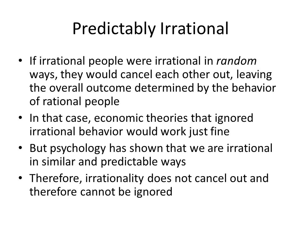 Predictably Irrational If irrational people were irrational in random ways, they would cancel each other out, leaving the overall outcome determined b