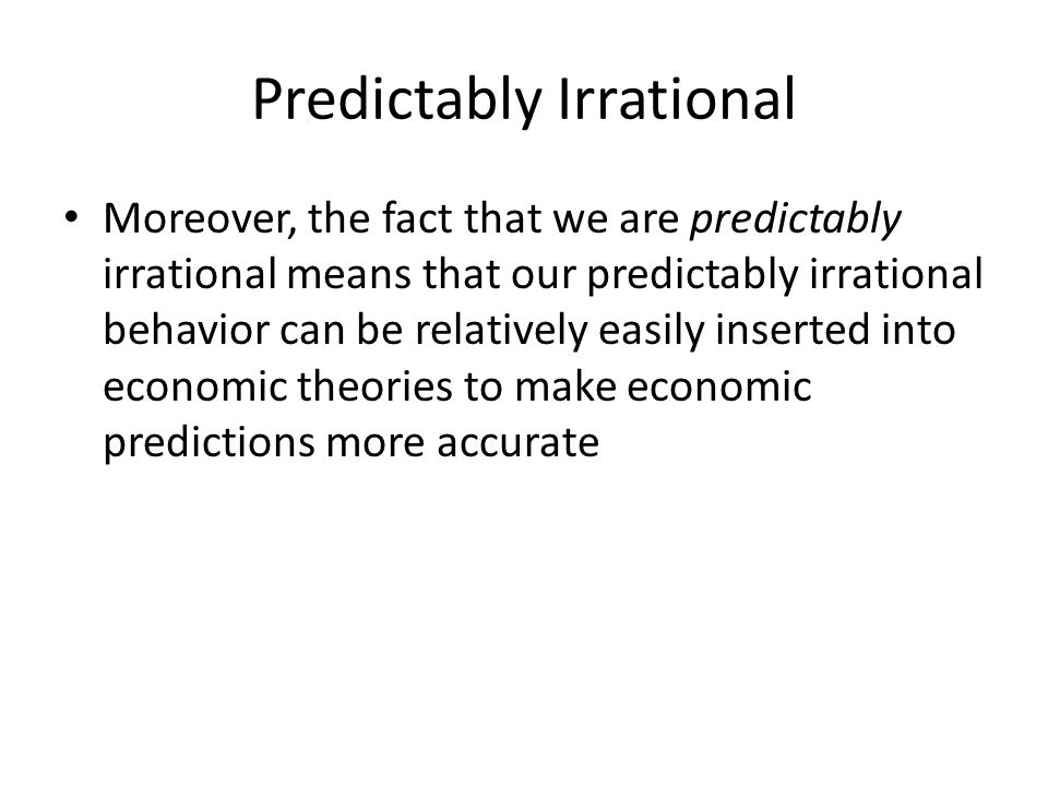 Predictably Irrational Moreover, the fact that we are predictably irrational means that our predictably irrational behavior can be relatively easily i