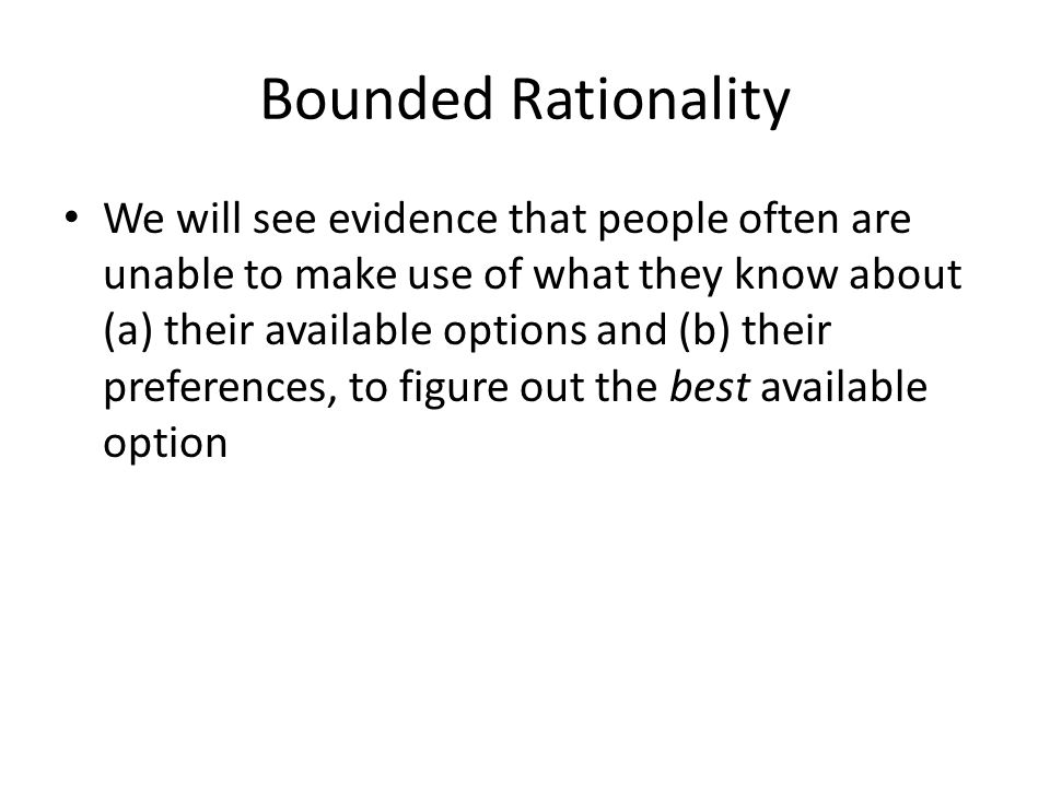 Bounded Rationality We will see evidence that people often are unable to make use of what they know about (a) their available options and (b) their pr