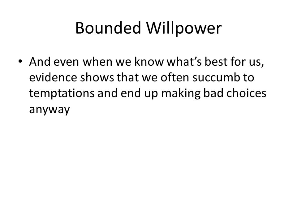 Bounded Willpower And even when we know what's best for us, evidence shows that we often succumb to temptations and end up making bad choices anyway