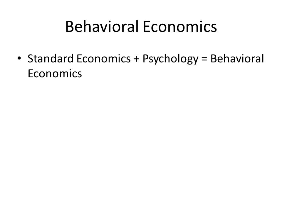 Behavioral Economics Standard Economics + Psychology = Behavioral Economics