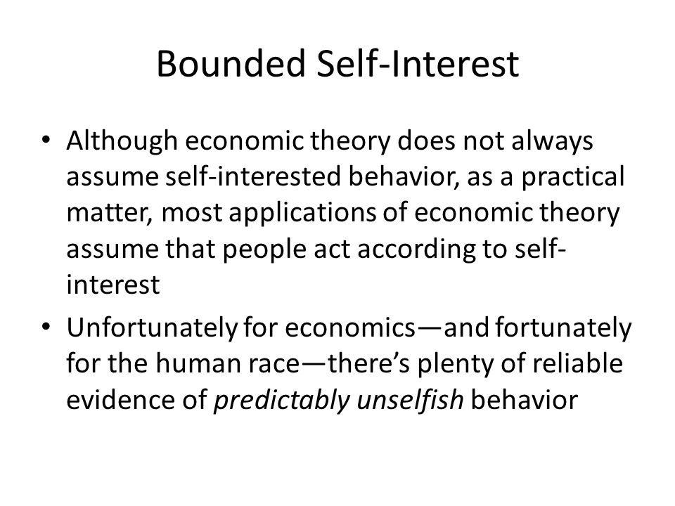 Bounded Self-Interest Although economic theory does not always assume self-interested behavior, as a practical matter, most applications of economic t