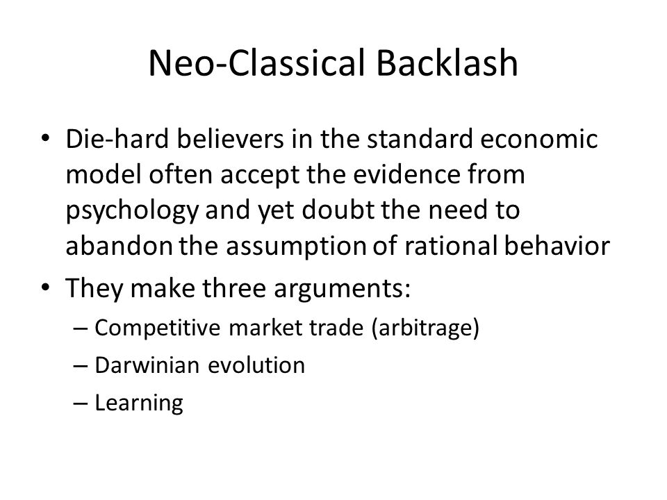 Neo-Classical Backlash Die-hard believers in the standard economic model often accept the evidence from psychology and yet doubt the need to abandon t