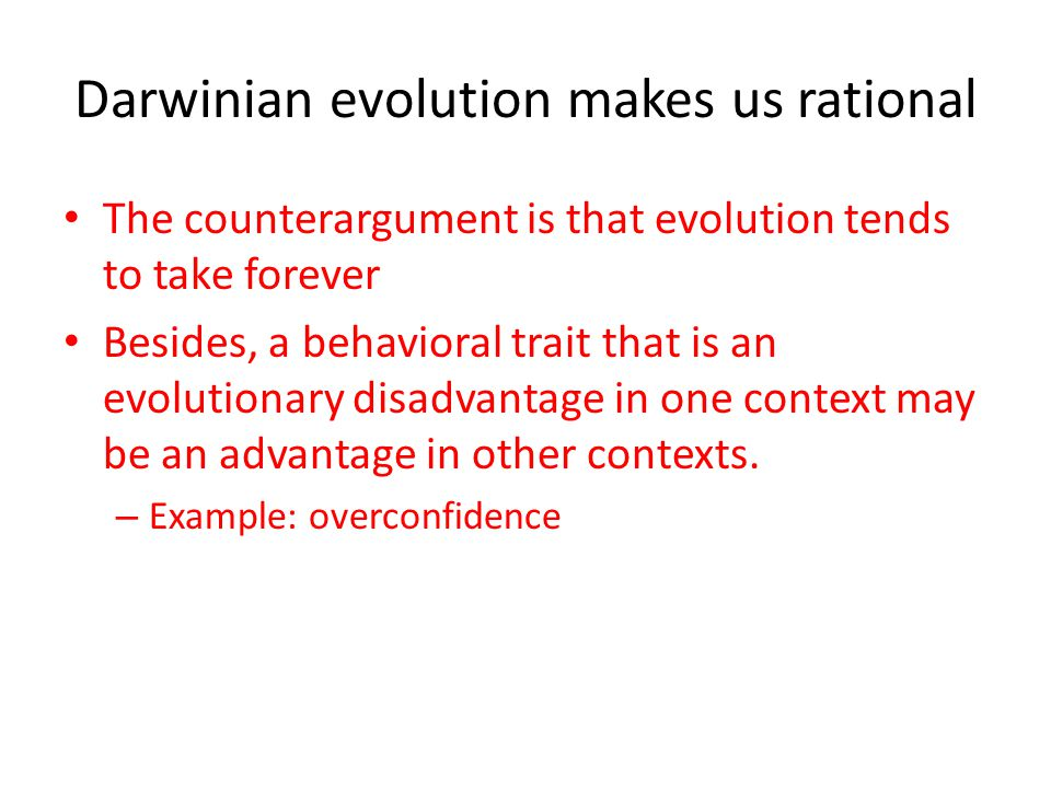 Darwinian evolution makes us rational The counterargument is that evolution tends to take forever Besides, a behavioral trait that is an evolutionary