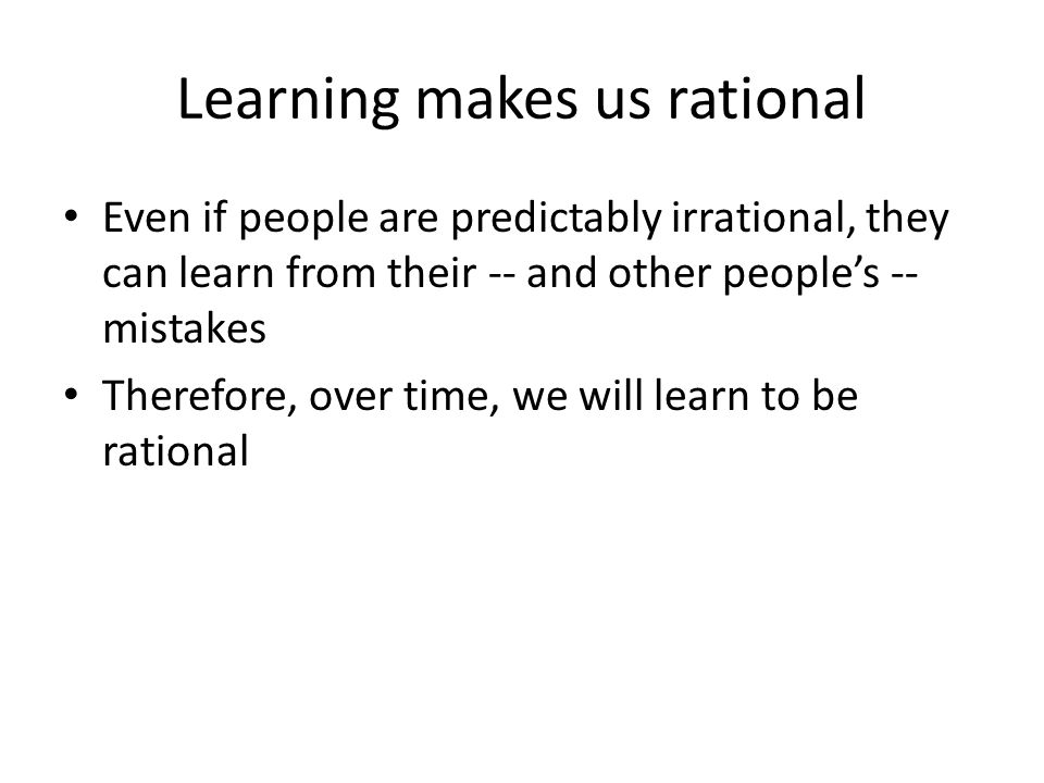 Learning makes us rational Even if people are predictably irrational, they can learn from their -- and other people's -- mistakes Therefore, over time