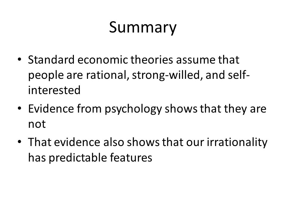 Summary Standard economic theories assume that people are rational, strong-willed, and self- interested Evidence from psychology shows that they are n