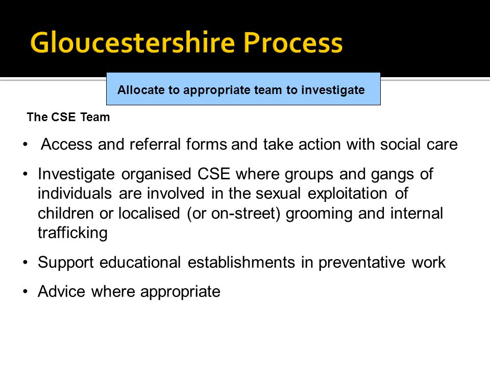 Allocate to appropriate team to investigate The CSE Team Access and referral forms and take action with social care Investigate organised CSE where gr