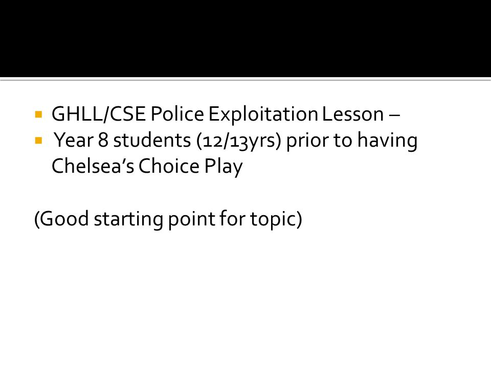  GHLL/CSE Police Exploitation Lesson –  Year 8 students (12/13yrs) prior to having Chelsea's Choice Play (Good starting point for topic)
