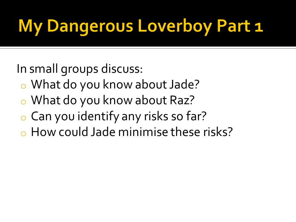 In small groups discuss: o What do you know about Jade? o What do you know about Raz? o Can you identify any risks so far? o How could Jade minimise t