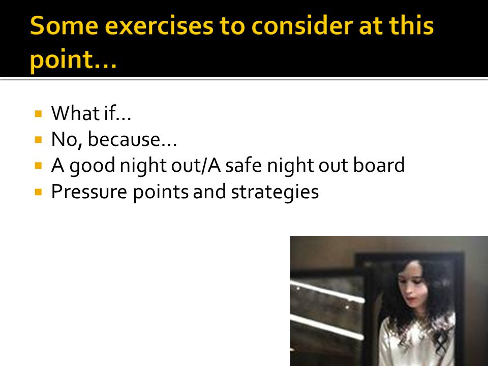  What if…  No, because…  A good night out/A safe night out board  Pressure points and strategies