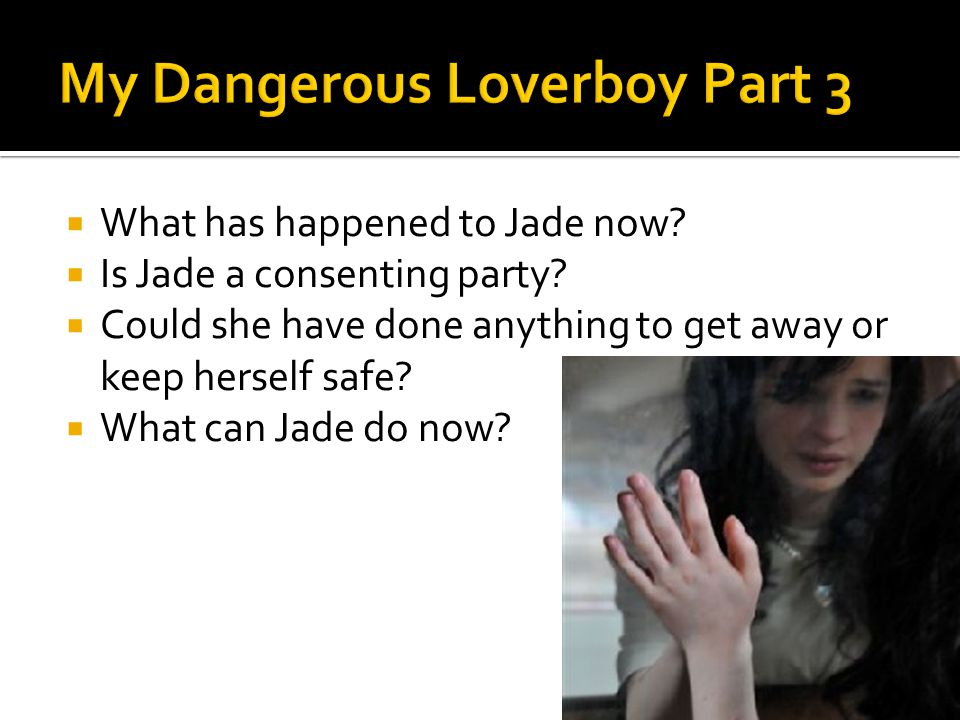  What has happened to Jade now?  Is Jade a consenting party?  Could she have done anything to get away or keep herself safe?  What can Jade do now