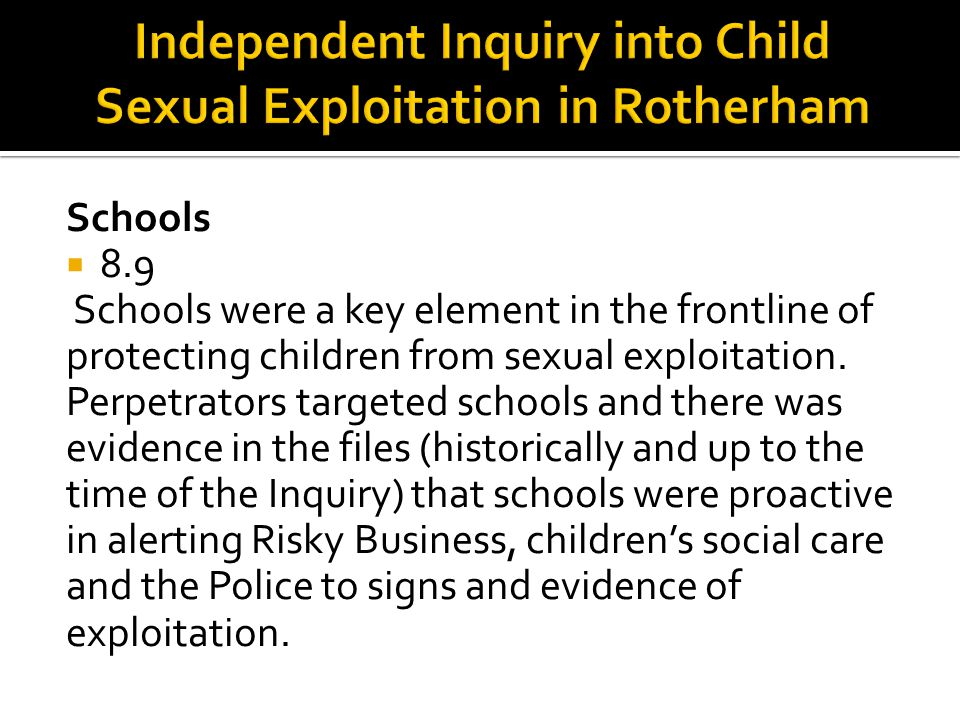 Schools  8.9 Schools were a key element in the frontline of protecting children from sexual exploitation. Perpetrators targeted schools and there was