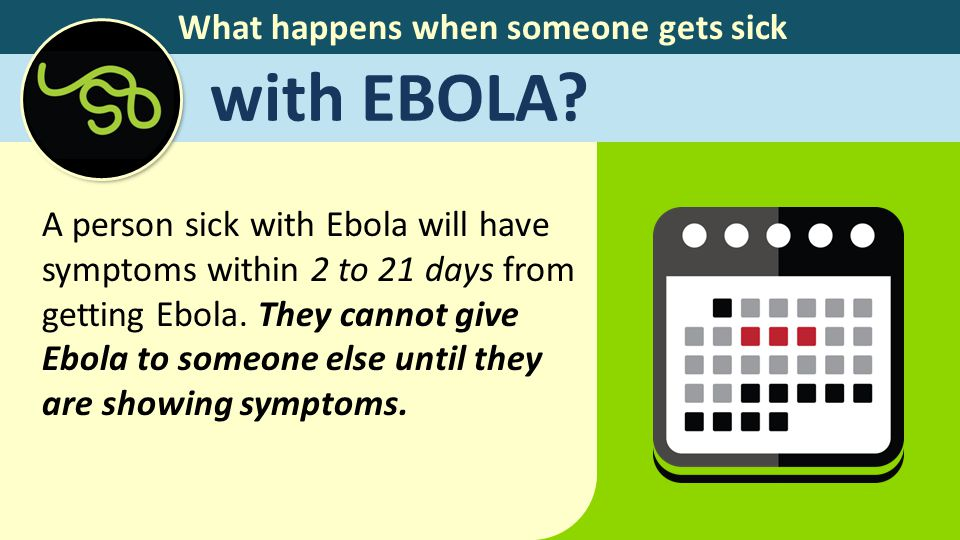 What happens when someone gets sick with EBOLA? A person sick with Ebola will have symptoms within 2 to 21 days from getting Ebola. They cannot give E