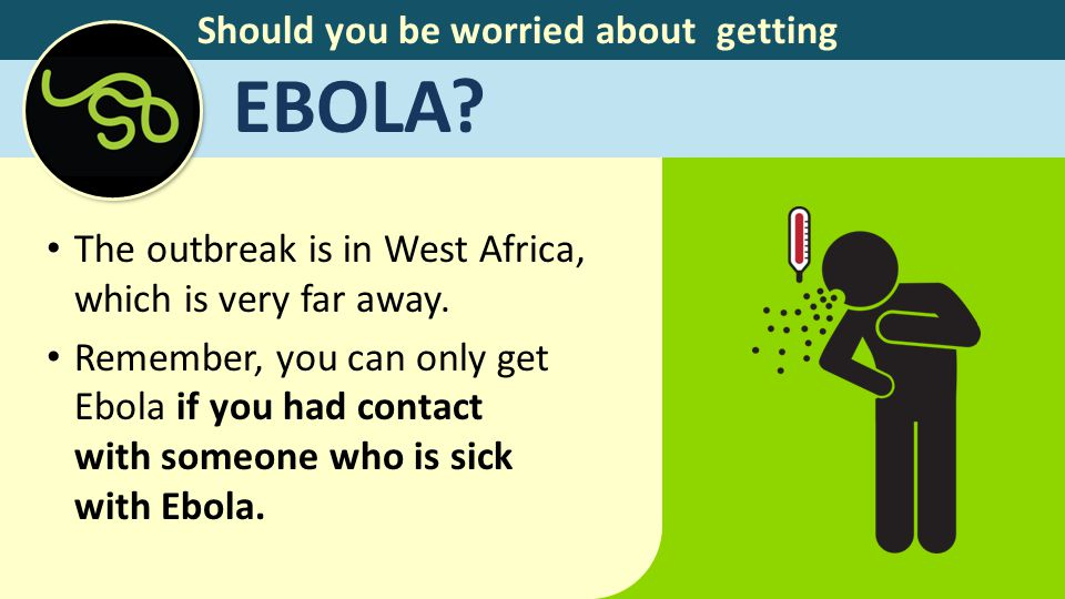 Should you be worried about getting EBOLA.The outbreak is in West Africa, which is very far away.