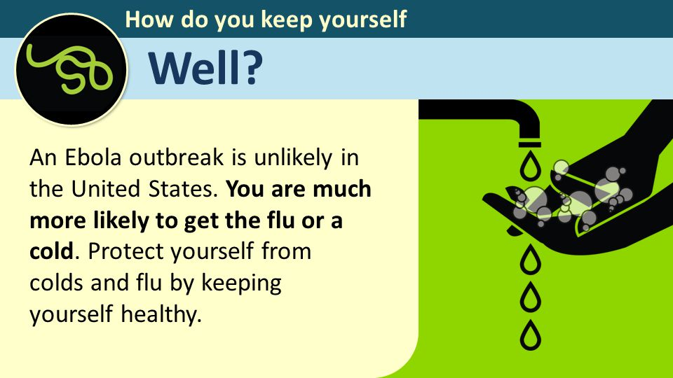 How do you keep yourself Well? An Ebola outbreak is unlikely in the United States. You are much more likely to get the flu or a cold. Protect yourself