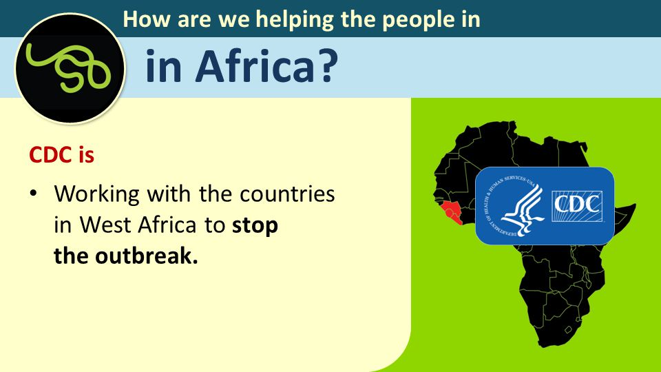 How are we helping the people in in Africa? CDC is Working with the countries in West Africa to stop the outbreak.