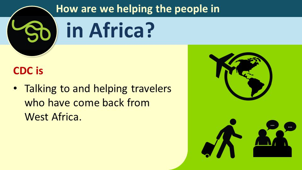 How are we helping the people in in Africa? CDC is Talking to and helping travelers who have come back from West Africa.
