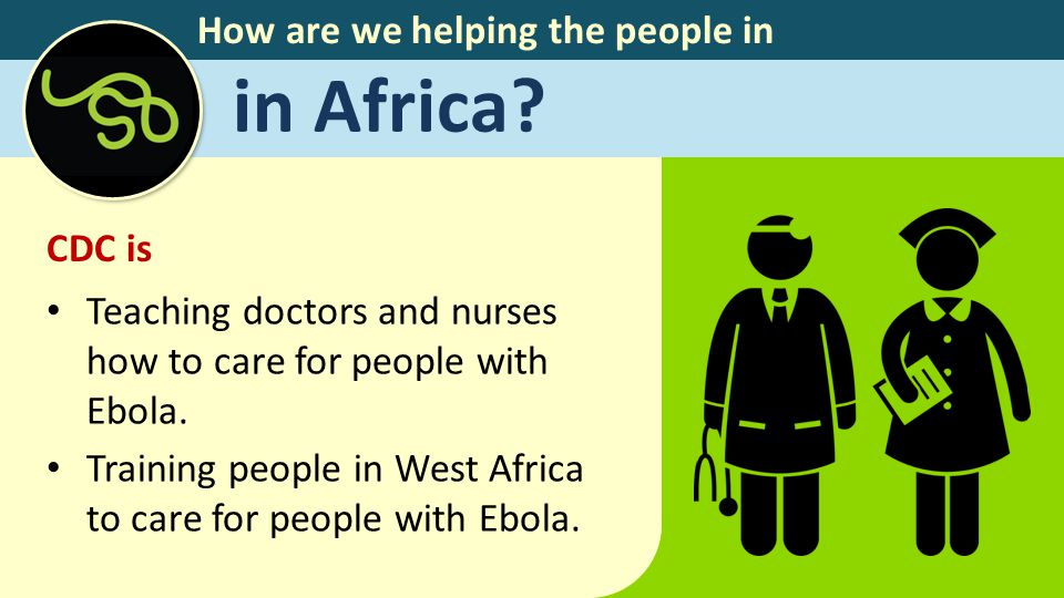 How are we helping the people in in Africa? CDC is Teaching doctors and nurses how to care for people with Ebola. Training people in West Africa to ca