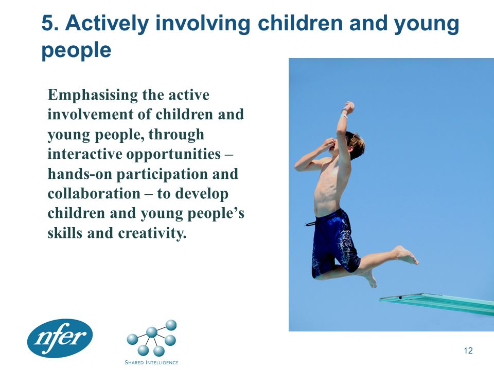5. Actively involving children and young people 12 Emphasising the active involvement of children and young people, through interactive opportunities