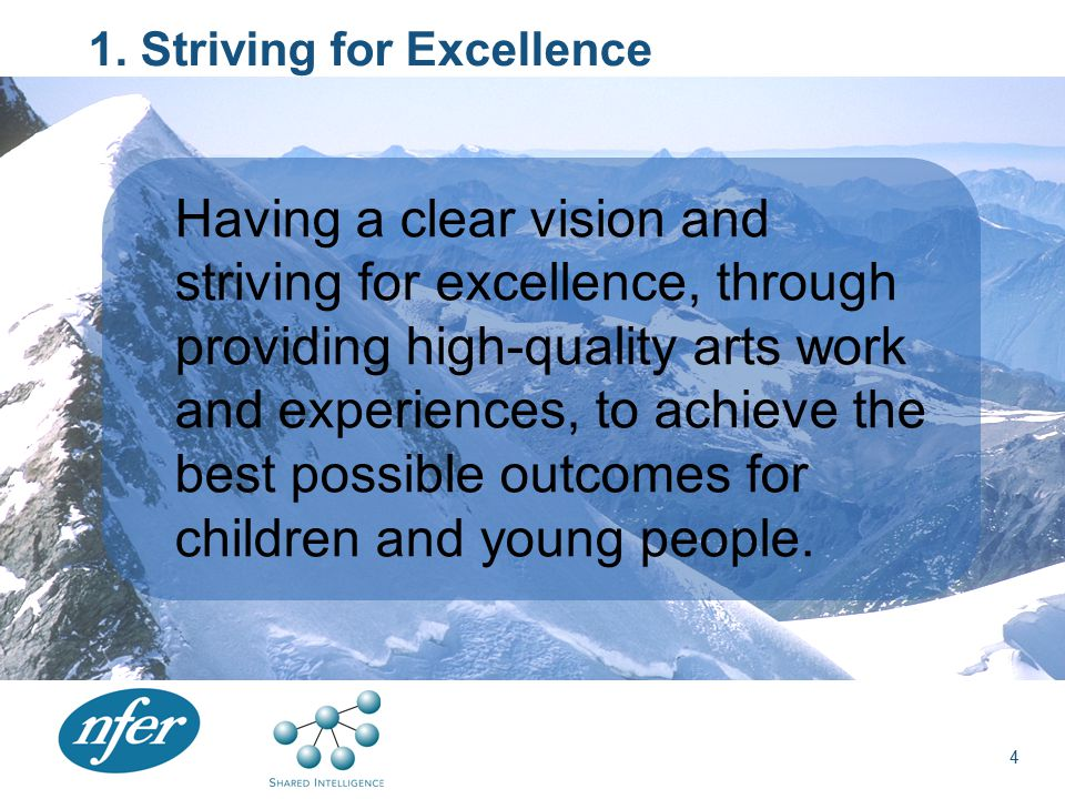 1. Striving for Excellence Having a clear vision and striving for excellence, through providing high-quality arts work and experiences, to achieve the