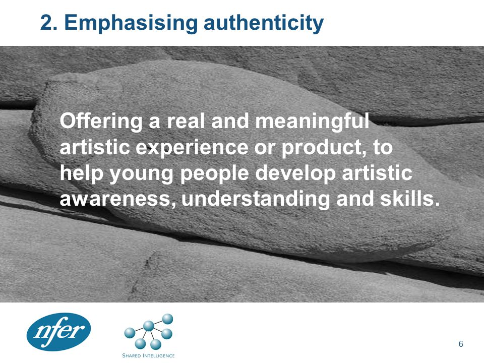 2. Emphasising authenticity Offering a real and meaningful artistic experience or product, to help young people develop artistic awareness, understand
