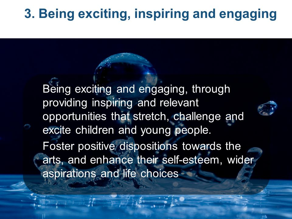 3. Being exciting, inspiring and engaging Being exciting and engaging, through providing inspiring and relevant opportunities that stretch, challenge