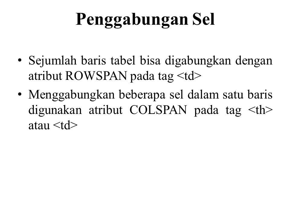 Penggabungan Sel Sejumlah baris tabel bisa digabungkan dengan atribut ROWSPAN pada tag Menggabungkan beberapa sel dalam satu baris digunakan atribut COLSPAN pada tag atau