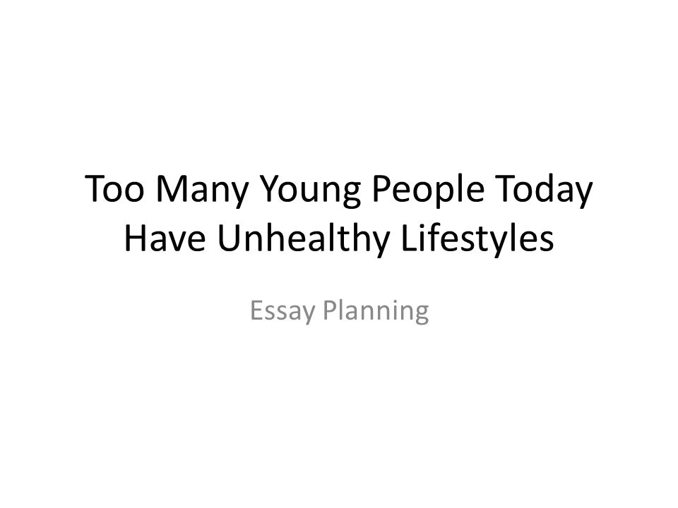Too Many Young People Today Have Unhealthy Lifestyles Essay Planning