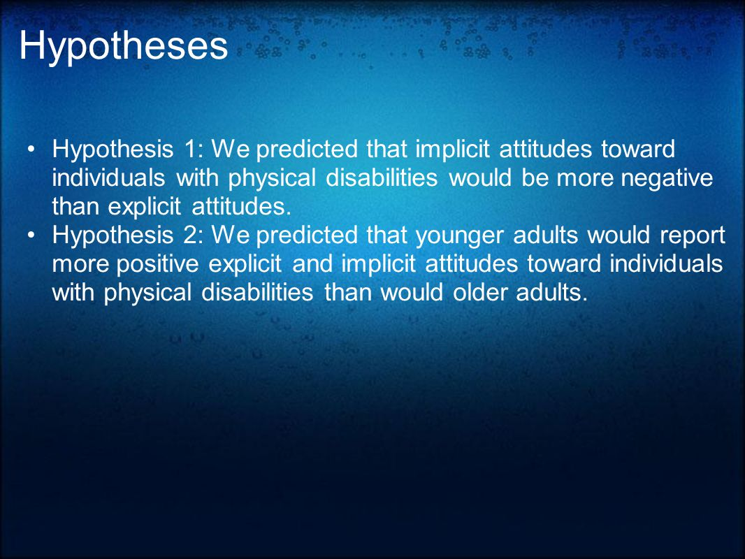 Hypotheses Hypothesis 1: We predicted that implicit attitudes toward individuals with physical disabilities would be more negative than explicit attitudes.