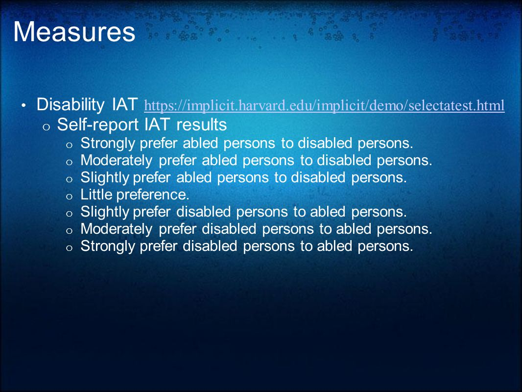 Measures Disability IAT https://implicit.harvard.edu/implicit/demo/selectatest.html https://implicit.harvard.edu/implicit/demo/selectatest.html o Self-report IAT results o Strongly prefer abled persons to disabled persons.